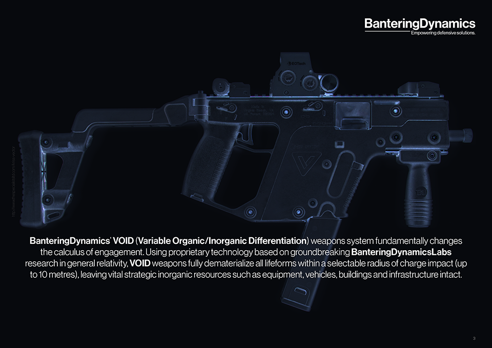 BanteringDynamics' VOID (Variable Organic/Inorganic Differentiation) weapons system fundamentally changes the calculus of engagement. Using proprietary technology based on groundbreaking BanteringDynamicsLabs research in general relativity, VOID weapons fully dematerialize all lifeforms within a selectable radius of charge impact (up to 10 metres), leaving vital strategic inorganic resources such as equipment, vehicles, buildings and infrastructure intact.